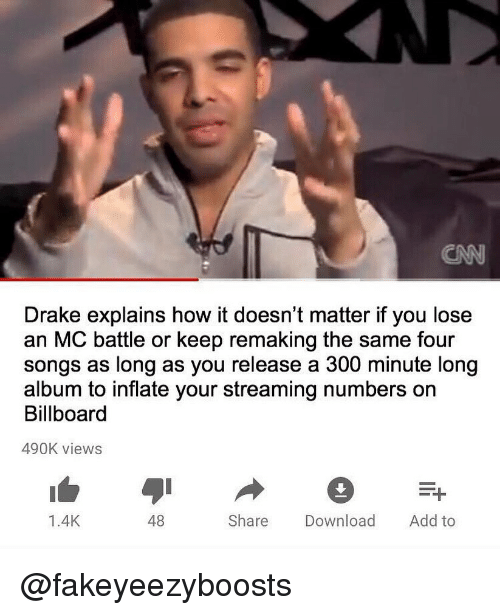 Billboard, Drake, and Songs: CN  Drake explains how it doesn't matter if you lose  an MC battle or keep remaking the same four  songs as long as you release a 300 minute long  album to inflate your streaming numbers on  Billboard  490K views  S1  1.4K  48  Share Download Add to @fakeyeezyboosts