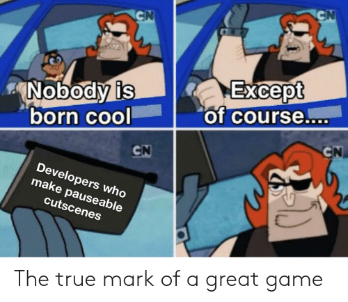 Funny, True, and Cool: CN  GN  Except  of course...  Nobody is  born cool  CN  CN  Developers who  make pauseable  cutscenes The true mark of a great game