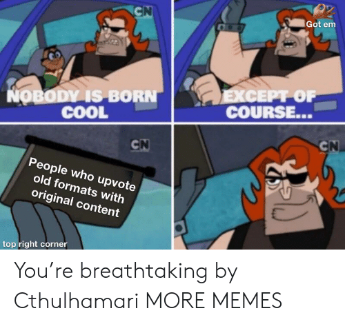 Dank, Memes, and Target: CN  Got em  EXСЕPT OF  COURSE...  NOBODY IS BORN  COOL  CN  CN  People who upvote  old formats with  original content  top right corner You're breathtaking by Cthulhamari MORE MEMES