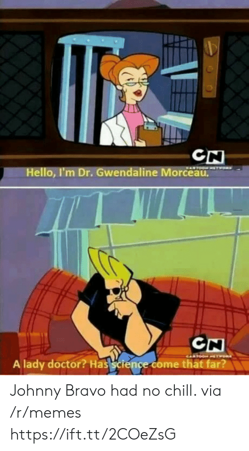 Chill, Doctor, and Hello: CN  Hello, I'm Dr. Gwendaline Morceau  A lady doctor? Has science come thät far? Johnny Bravo had no chill. via /r/memes https://ift.tt/2COeZsG
