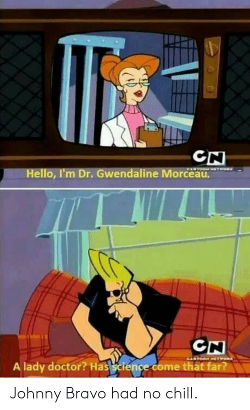 Chill, Doctor, and Hello: CN  Hello, I'm Dr. Gwendaline Morceau.  A lady doctor? Has science come thät far? Johnny Bravo had no chill.