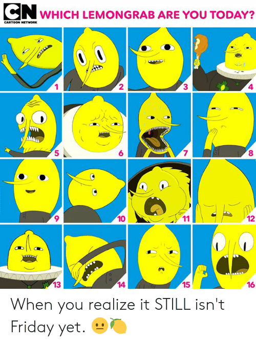 Dank, Friday, and Cartoon: CN  WHICH LEMONGRAB ARE YOU TODAY?  CARTOON NETHNORK  1  2  3▲  4  7  8  5  6  9  10  16  14  15  많13 When you realize it STILL isn't Friday yet. 😐🍋⁣ ⁣