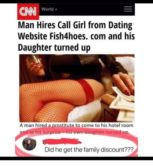 Dating, Family, and Girl: CN World.  Man Hires Call Girl from Dating  Website Fish4hoes, com and his  Daughter turned up  World+  A man hired a prostitute to come to his hotel room  andito his surprise. isown daughter turned up.  Did he get the family discount???