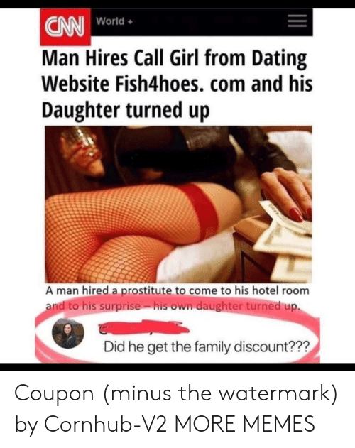 watermark: CN World.  Man Hires Call Girl from Dating  Website Fish4hoes, com and his  Daughter turned up  World+  A man hired a prostitute to come to his hotel room  andito his surprise. isown daughter turned up.  Did he get the family discount??? Coupon (minus the watermark) by Cornhub-V2 MORE MEMES