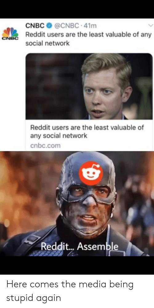 Reddit, Media, and Cnbc: CNBC  @CNBC 41m  Reddit users are the least valuable of any  CNBC  social network  Reddit users are the least valuable of  any social network  cnbc.com  Reddit... Assemble Here comes the media being stupid again