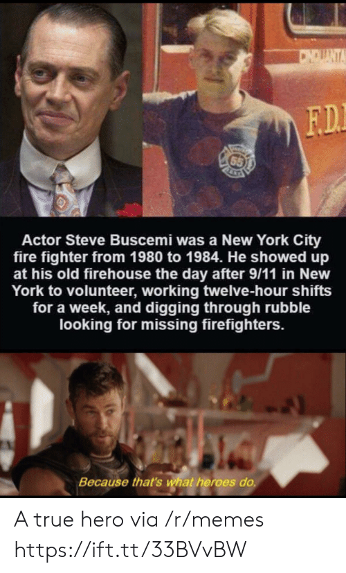 York City: CNDUANTA  F.D.  65  Actor Steve Buscemi was a New York City  fire fighter from 1980 to 1984. He showed up  at his old firehouse the day after 9/11 in New  York to volunteer, working twelve-hour shifts  for a week, and digging through rubble  looking for missing firefighters.  Because that's what heroes do. A true hero via /r/memes https://ift.tt/33BVvBW
