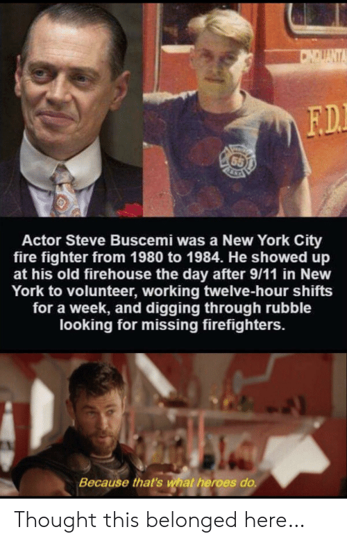 York City: CNDUANTA  F.D.  65  Actor Steve Buscemi was a New York City  fire fighter from 1980 to 1984. He showed up  at his old firehouse the day after 9/11 in New  York to volunteer, working twelve-hour shifts  for a week, and digging through rubble  looking for missing firefighters.  Because that's what heroes do. Thought this belonged here…