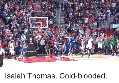 cold blooded: (CNEA  SINBALEAGUEPAss Isaiah Thomas. Cold-blooded.