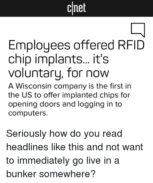 Computers, Cnet, and Live: cnet  Employees offered RFID  chip implants... it's  voluntary, for now  A Wisconsin company is the first in  the US to offer implanted chips for  opening doors and logging in to  computers. <p>Seriously how do you read headlines like this and not want to immediately go live in a bunker somewhere?</p>