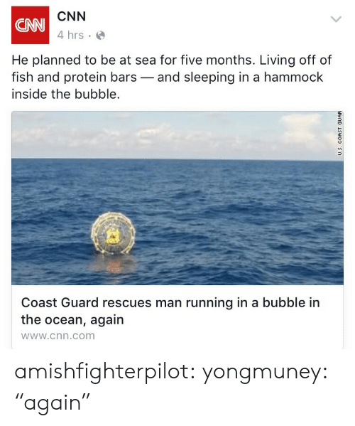 """cnn.com, Protein, and Tumblr: CNN  4 hrs  CNN  He planned to be at sea for five months. Living off of  fish and protein bars-and sleeping in a hammock  inside the bubble.  Coast Guard rescues man running in a bubble in  the ocean, again  wWw.cnn.com amishfighterpilot:   yongmuney:  """"again"""""""