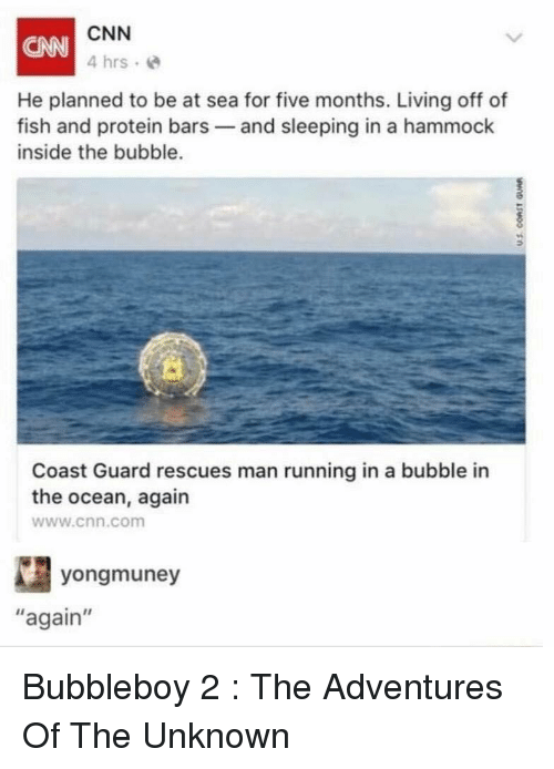"cnn.com, Florida Man, and Funny: CNN  4 hrs e  CANN  He planned to be at sea for five months. Living off of  fish and protein bars and sleeping in a hammock  inside the bubble.  0  Coast Guard rescues man running in a bubble in  the ocean, again  www.cnn.com  yongmuney  again"" Bubbleboy 2 : The Adventures Of The Unknown"