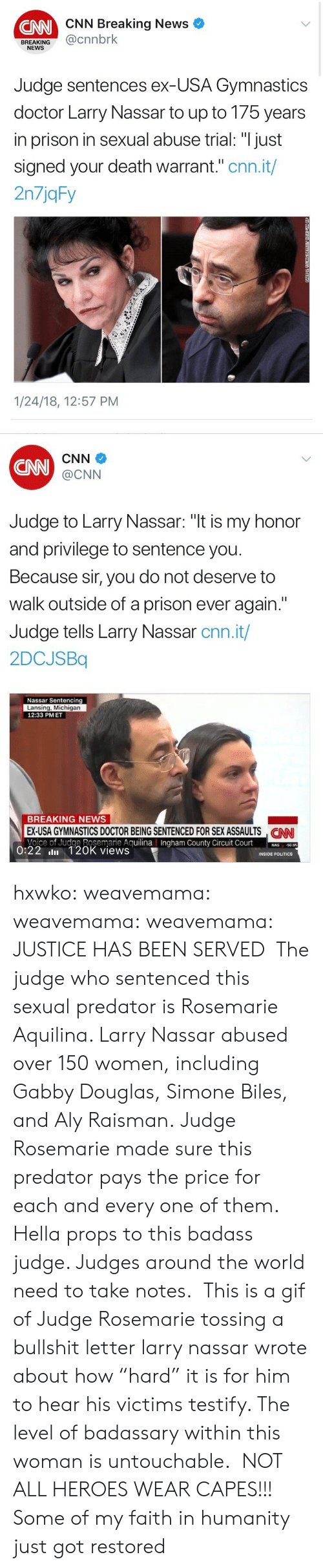 "A Gif: CNN Breaking News  CNN  BREAKING@cnnbrk  NEWS  Judge sentences ex-USA Gymnastics  doctor Larry Nassar to up to 175 years  in prison in sexual abuse trial: ""I just  signed your death warrant."" cnn.it/  2n7jqFy  1/24/18, 12:57 PM   CNN  CNN  @CNN  Judge to Larry Nassar: ""t is my honor  and privilege to sentence you  Because sir, you do not deserve to  walk outside of a prison ever again.""  Judge tells Larry Nassar cnn.it/  2DCJSBq  Nassar Sentencing  Lansing, Michigan  12:33 PMET  BREAKING NEWS  EX-USA GYMNASTICS DOCTOR BEING SENTENCED FOR SEX ASSAULTS NN  Voice of Judge Rosemarie AguilinaIngham County Circuit Court0  CAN  County  50.95  0:22 