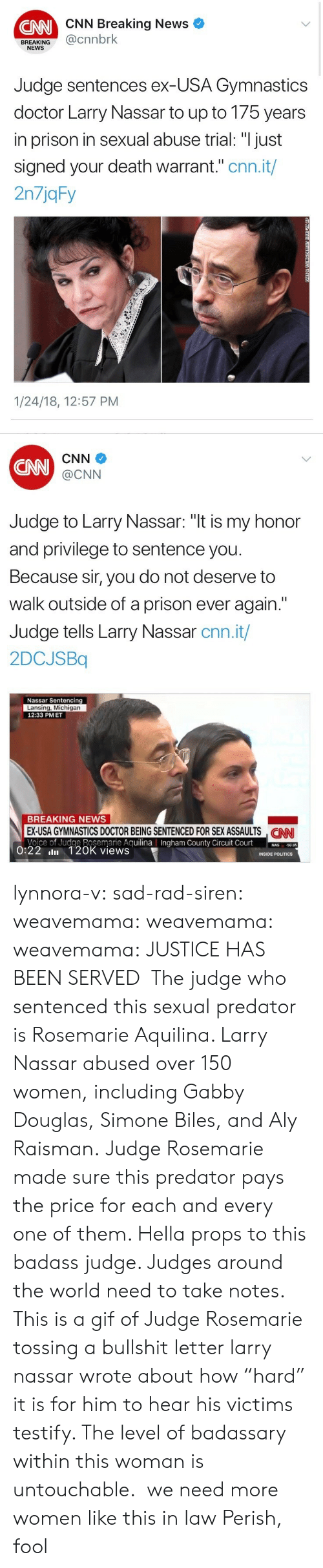 "warrant: CNN Breaking News  CNN  BREAKING@cnnbrk  NEWS  Judge sentences ex-USA Gymnastics  doctor Larry Nassar to up to 175 years  in prison in sexual abuse trial: ""I just  signed your death warrant."" cnn.it/  2n7jqFy  1/24/18, 12:57 PM   CNN  CNN  @CNN  Judge to Larry Nassar: ""t is my honor  and privilege to sentence you  Because sir, you do not deserve to  walk outside of a prison ever again.""  Judge tells Larry Nassar cnn.it/  2DCJSBq  Nassar Sentencing  Lansing, Michigan  12:33 PMET  BREAKING NEWS  EX-USA GYMNASTICS DOCTOR BEING SENTENCED FOR SEX ASSAULTS NN  Voice of Judge Rosemarie AguilinaIngham County Circuit Court0  CAN  County  50.95  0:22 