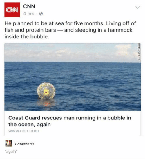 "Bubble: CNN  CAN  4 hrs  He planned to be at sea for five months. Living off of  fish and protein bars and sleeping in a hammock  inside the bubble.  Coast Guard rescues man running in a bubble in  the ocean, again  www.cnn.com  yongmuney  ""again  U.S. CORST GUAR"
