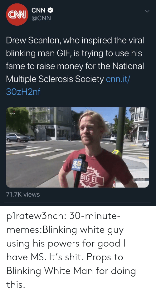 powers: CNN  CN  @CNN  Drew Scanlon, who inspired the viral  blinking man GIF, is trying to use his  fame to raise money for the National  Multiple Sclerosis Society cnn.it/  30zH2nf  KPIX  050  KPIX KPHE  BIG EL  EST 99  71.7K views p1ratew3nch:  30-minute-memes:Blinking white guy using his powers for good I have MS. It's shit. Props to Blinking White Man for doing this.
