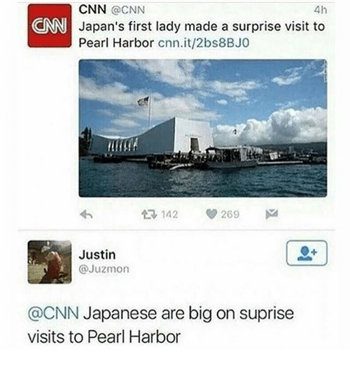 cnn.com, Pearl Harbor, and Dank Memes: CNN @CNN  4h  CNN Japan's first lady made a surprise visit to  Pearl Harbor cnn.it/2bs8BJ0  142 269  M  Justin  @Juzmon  @CNN Japanese are big on suprise  visits to Pearl Harbor