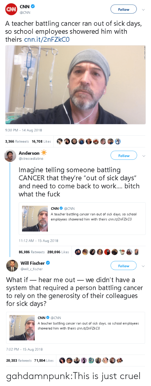 "Bitch, cnn.com, and School: CNN  @CNN  CAN  Follow  A teacher battling cancer ran out of sick days,  so school employees showered him with  theirs cnn.it/2nFZkCO  9:30 PM - 14 Aug 2018  3,366 Retweets 16,708 Lkes   Anderson  @stressedlatino  Follow  Imagine telling someone battling  CANCER that they're ""out of sick days""  and need to come back to work... bitch  what the fuck  CNN @CNN  A teacher battling cancer ran out of sick days, so school  employees showered him with theirs cnn.it/2nFZkCO  11:12 AM - 15 Aug 2018  86,986 Retweets 280,096 Likes   Will Fischer  @illc_fischer  Follow  What if_ hear me out_ we didn't have a  system that required a person battling cancer  to rely on the generosity of their colleagues  for sick days?  CNN @CNN  A teacher battling cancer ran out of sick days, so school employees  showered him with theirs cnn.it/2nFZkCO  7:02 PM - 15 Aug 2018  20,383 Retweets 71,804 Likes gahdamnpunk:This is just cruel"