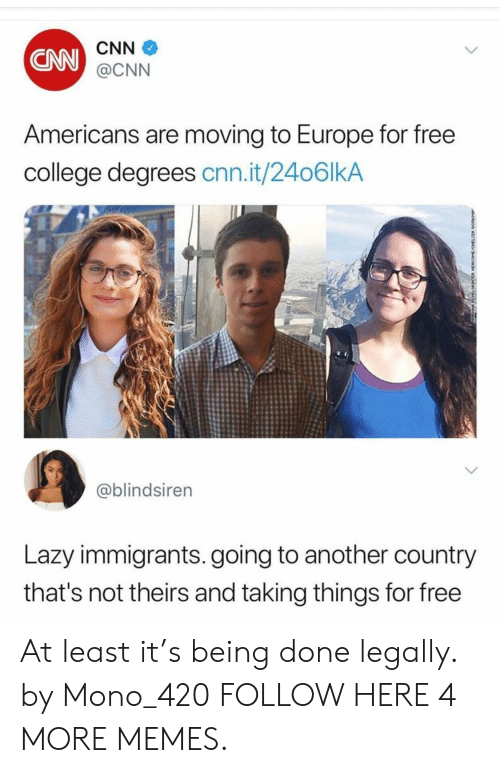 mono: CNN  CNN  @CNN  Americans are moving to Europe for free  college degrees cnn.it/2406lkA  @blindsiren  Lazy immigrants. going to another country  that's not theirs and taking things for free At least it's being done legally. by Mono_420 FOLLOW HERE 4 MORE MEMES.