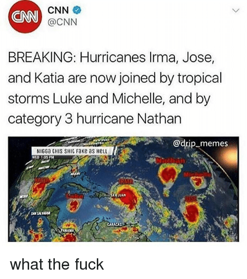 anas: CNN  CNN  @CNN  BREAKING: Hurricanes lrma, Jose,  and Katia are now joined by tropical  storms Luke and Michelle, and by  category 3 hurricane Nathan  @drip-memes  NIGGa CHIS SHIC Fake as HeLL  WID 1OPM  Mic  ANA what the fuck