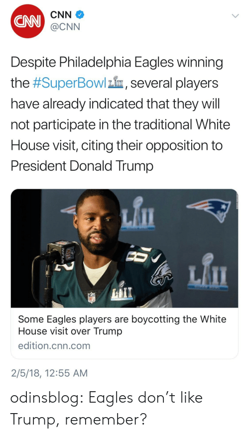 Philadelphia Eagles: CNN  CNN  @CNN  Despite Philadelphia Eagles winning  the #SuperBowlin, several players  have already indicated that they will  not participate in the traditional White  House visit, citing their opposition to  President Donald Trump   Some Eagles players are boycotting the White  House visit over Trump  edition.cnn.com  2/5/18, 12:55 AM odinsblog:  Eagles don't like Trump, remember?