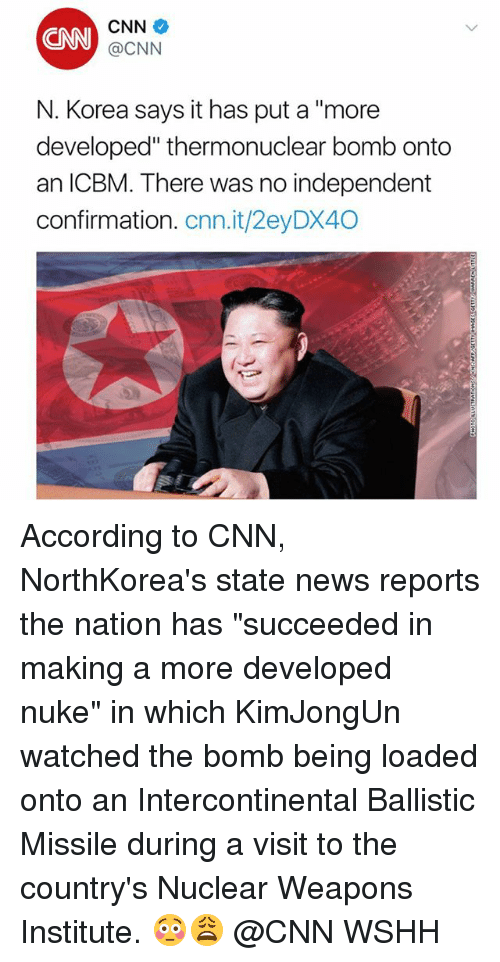 """cnn.com, Memes, and News: CNN  CNN  @CNN  N. Korea says it has put a """"more  developed"""" thermonuclear bomb onto  an ICBM. There was no independent  confirmation. cnn.it/2eyDX40 According to CNN, NorthKorea's state news reports the nation has """"succeeded in making a more developed nuke"""" in which KimJongUn watched the bomb being loaded onto an Intercontinental Ballistic Missile during a visit to the country's Nuclear Weapons Institute. 😳😩 @CNN WSHH"""