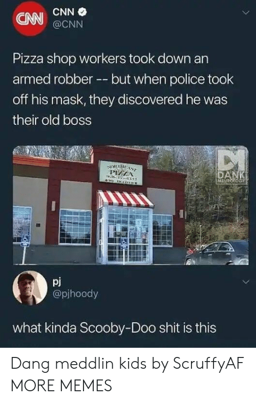 Bossing: CNN  CNN  @CNN  Pizza shop workers took down an  armed robber --but when police took  off his mask, they discovered he was  their old boss  pj  @pjhoody  what kinda Scooby-Doo shit is this Dang meddlin kids by ScruffyAF MORE MEMES