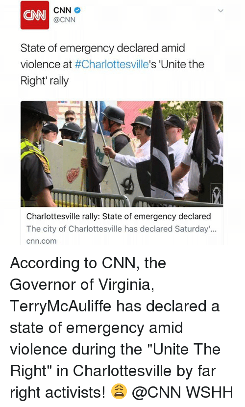 "cnn.com, Memes, and Wshh: CNN  CNN  @CNN  State of emergency declared amid  violence at #Charlottesville's 'Unite the  Right' rally  Charlottesville rally: State of emergency declared  The city of Charlottesville has declared Saturday'...  cnn.com According to CNN, the Governor of Virginia, TerryMcAuliffe has declared a state of emergency amid violence during the ""Unite The Right"" in Charlottesville by far right activists! 😩 @CNN WSHH"