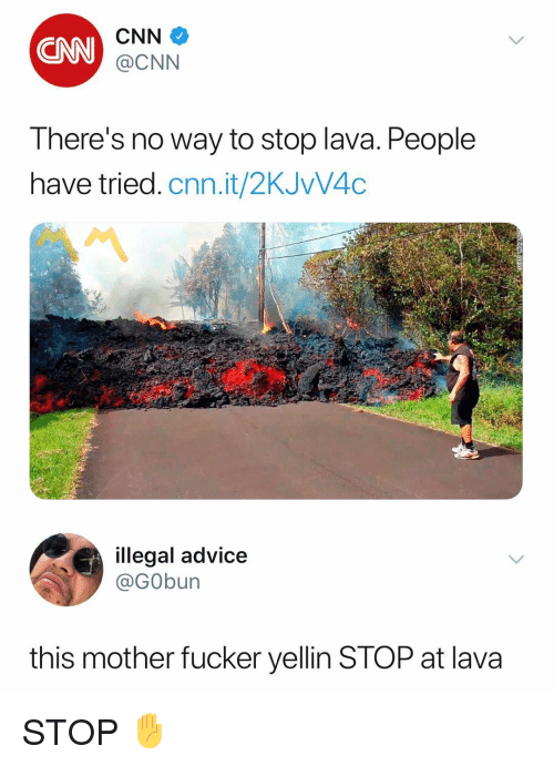This Mother Fucker: CNN  CNN  @CNN  There's no way to stop lava. People  have tried. cnn.it/2KJVV4C  illegal advice  @GObun  this mother fucker yellin STOP at lava STOP ✋