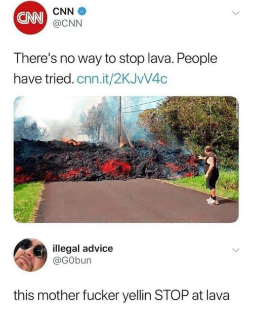 This Mother Fucker: CNN  CNN  @CNN  There's no way to stop lava. People  have tried. cnn.it/2KJvV4c  illegal advice  @GObun  this mother fucker yellin STOP at lava