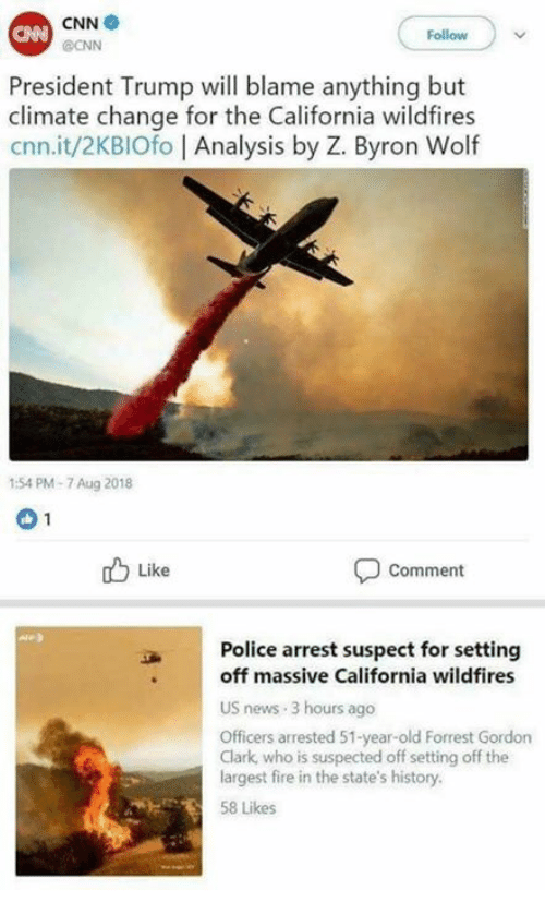 cnn.com, Fire, and Memes: CNN  CNN  Follow  @ONN  President Trump will blame anything but  climate change for the California wildfires  cnn.it/2KBIOfo Analysis by Z. Byron Wolf  1:54 PM-7 Aug 2018  Like  Comment  Police arrest suspect for setting  off massive California wildfires  US news-3 hours ago  Officers arrested 51-year-old Forrest Gordon  Clark, who is suspected off setting off the  largest fire in the state's history.  58 Likes