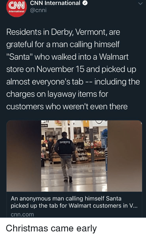 """Christmas, cnn.com, and Walmart: CNN CNN International (  International  @cnni  Residents in Derby, Vermont, are  grateful for a man calling himself  """"Santa"""" who walked into a Walmart  store on November 15 and picked up  almost everyone's tab -- including the  charges on layaway items for  customers who weren't even there  An anonymous man calling himself Santa  picked up the tab for Walmart customers in V...  cnn.com Christmas came early"""