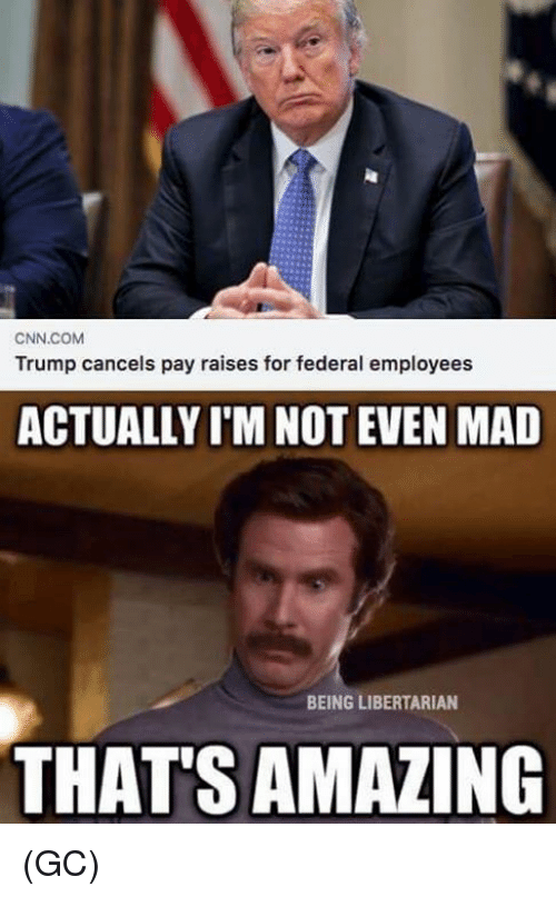 cnn.com, Memes, and Trump: CNN.COM  Trump cancels pay raises for federal employees  ACTUALLY I'M NOT EVEN MAD  BEING LIBERTARIAN  THAT'S AMAZING (GC)