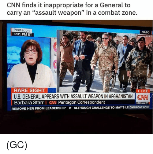 "cnn.com, Memes, and Afghanistan: CNN finds it inappropriate for a General to  carry an ""assault weapon"" in a combat zone.  39  Pentagon  1:31 PM ET  NATO  RARE SIGHT  US. GENERAL APPEARS WITH ASSAULT WEAPON IN AFGHANISTAN I CAN  Barbara Starr I CN Pentagon Correspondent  LIVE  10:31 AM PT  REMOVE HER FROM LEADERSHIP  ALTHOUGH CHALLENGE TO MAY'S LE CNN RIGHT NOW (GC)"