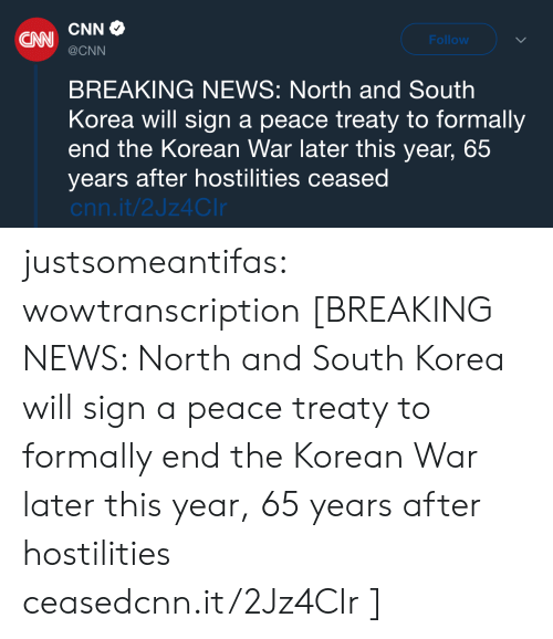 cnn.com, News, and North Korea: CNN  Follow  @CNN  BREAKING NEWS: North and South  Korea will sign a peace treaty to formally  end the Korean War later this year, 65  years after hostilities ceased  cnn.it/2Jz4CIr justsomeantifas:  wowtranscription [BREAKING NEWS: North and South Korea will sign a peace treaty to formally end the Korean War later this year, 65 years after hostilities ceasedcnn.it/2Jz4CIr]