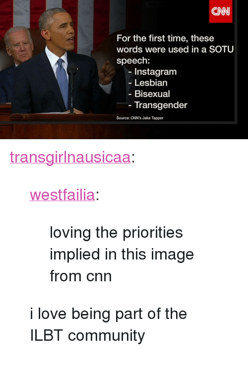 """cnn.com, Community, and Instagram: CNN  For the first time, these  words were used in a SOTU  speech:  Instagram  Lesbian  Bisexual  Transgender  Source: CNN's Jake Tapper <p><a href=""""http://transgirlnausicaa.tumblr.com/post/108707959837/westfailia-loving-the-priorities-implied-in"""" target=""""_blank"""">transgirlnausicaa</a>:</p> <blockquote> <p><a href=""""http://westfailia.tumblr.com/post/108706524954"""" target=""""_blank"""">westfailia</a>:</p> <blockquote> <p>loving the priorities implied in this image from cnn</p> </blockquote> <p>i love being part of the ILBT community</p> </blockquote>"""