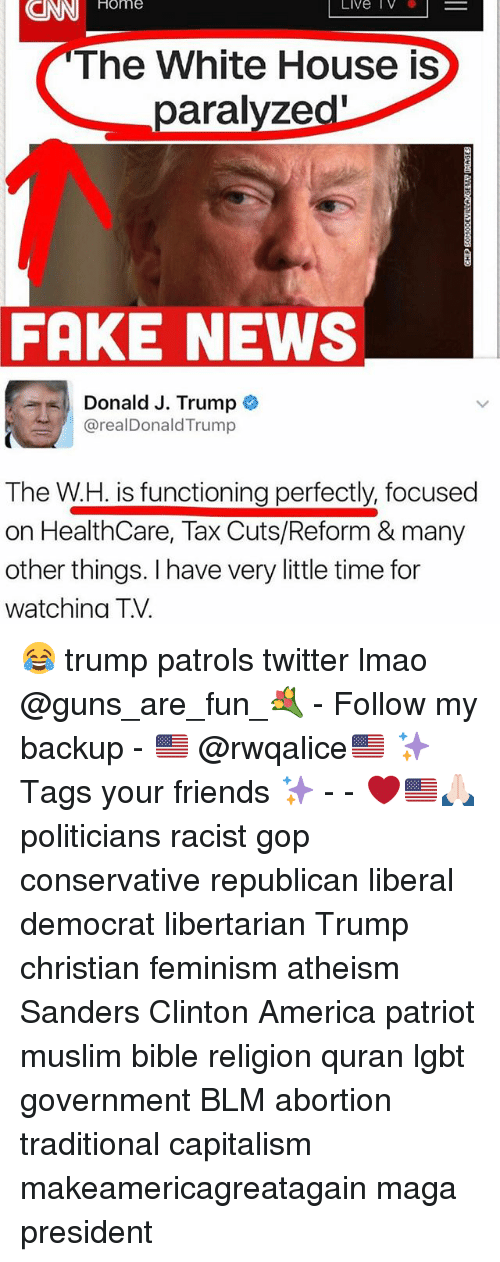 America, cnn.com, and Fake: CNN  Home  Live IV  The White House is  paralyzed'  FAKE NEWS  Donald J. Trump  @realDonaldTrump  The W.H. is functioning perfectly, focused  on HealthCare, Tax Cuts/Reform & many  other things. I have very little time for  watchina T.V. 😂 trump patrols twitter lmao @guns_are_fun_💐 - Follow my backup - 🇺🇸 @rwqalice🇺🇸 ✨Tags your friends ✨ - - ❤️🇺🇸🙏🏻 politicians racist gop conservative republican liberal democrat libertarian Trump christian feminism atheism Sanders Clinton America patriot muslim bible religion quran lgbt government BLM abortion traditional capitalism makeamericagreatagain maga president