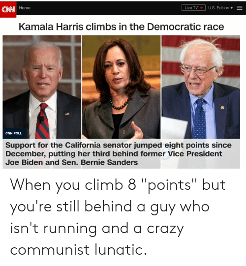 """Bernie Sanders, cnn.com, and Crazy: CNN Home  Live TV  U.S. Edition +-  Kamala Harris climbs in the Democratic race  CNN POLL  Support for the California senator jumped eight points since  December, putting her third behind former Vice President  Joe Biden and Sen. Bernie Sanders When you climb 8 """"points"""" but you're still behind a guy who isn't running and a crazy communist lunatic."""