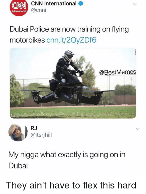 cnn.com, Flexing, and Memes: CNN International  @cnni  International  Dubai Police are now training on flying  motorbikes cnn.it/2QyZDf6  @BestMemes  RJ  @itsrjhill  My nigga what exactly is going on in  Dubai They ain't have to flex this hard