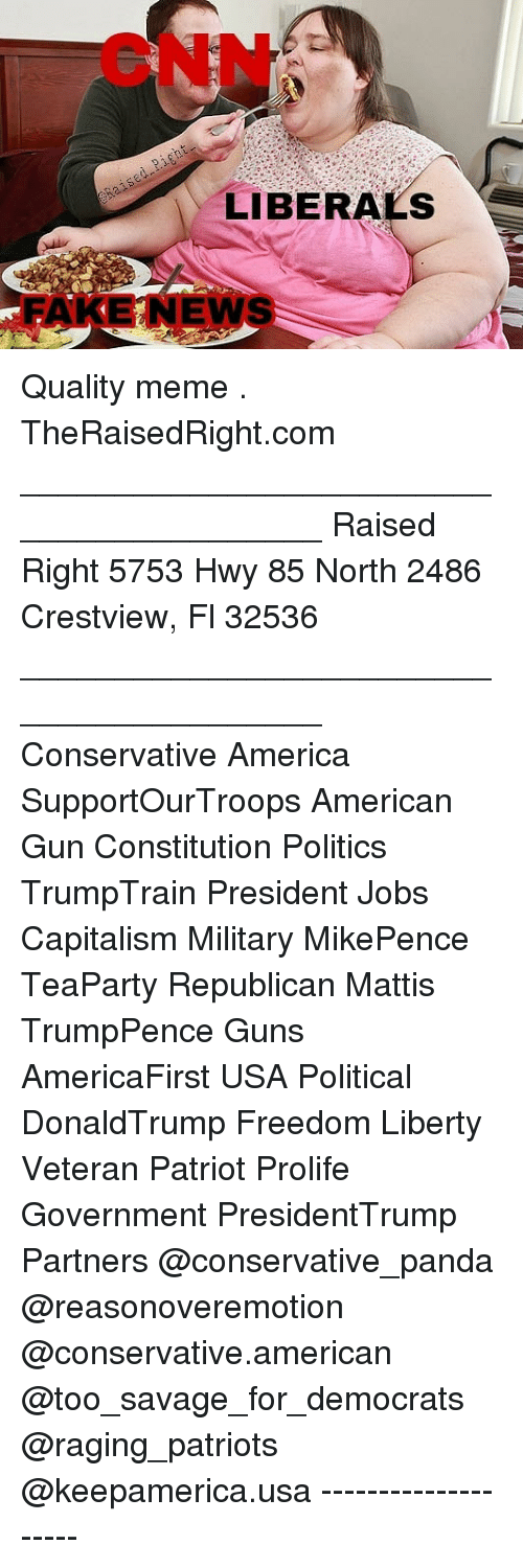America, cnn.com, and Guns: CNN  LIBERALS  FAK ENS  EN Quality meme . TheRaisedRight.com _________________________________________ Raised Right 5753 Hwy 85 North 2486 Crestview, Fl 32536 _________________________________________ Conservative America SupportOurTroops American Gun Constitution Politics TrumpTrain President Jobs Capitalism Military MikePence TeaParty Republican Mattis TrumpPence Guns AmericaFirst USA Political DonaldTrump Freedom Liberty Veteran Patriot Prolife Government PresidentTrump Partners @conservative_panda @reasonoveremotion @conservative.american @too_savage_for_democrats @raging_patriots @keepamerica.usa --------------------