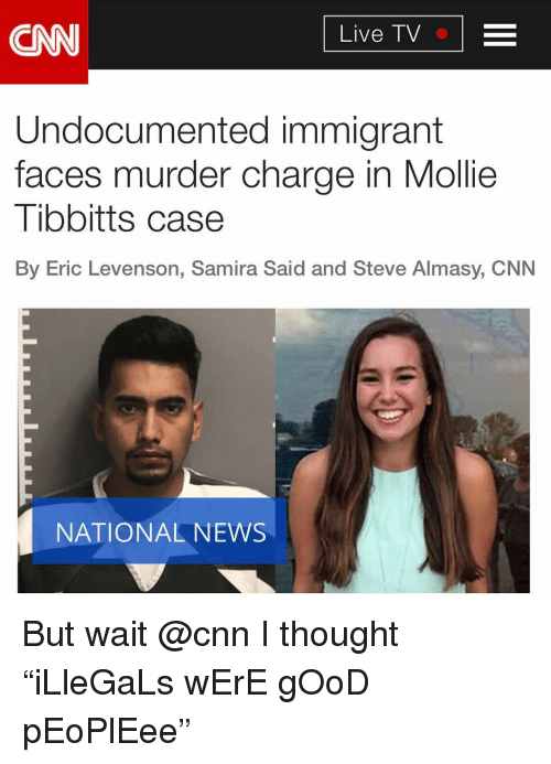 "cnn.com, Memes, and News: CNN  Live TV  Undocumented immigrant  faces murder charge in Mollie  Tibbitts case  By Eric Levenson, Samira Said and Steve Almasy, CNN  NATIONAL NEWS But wait @cnn I thought ""iLleGaLs wErE gOoD pEoPlEee"""