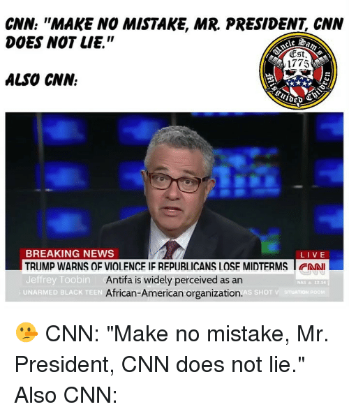 "cnn.com, Memes, and Nas: CNN: ""MAKE NO MISTAKE, MR. PRESIDENT, CNN  DOES NOT LIE.""  Est  1775  ALSO CNN.  BREAKING NEWS  TRUMP WARNS OF VIOLENCE IF REPUBLICANS LOSE MIDTERMS I FAN  Jeffrey Toobin  LIVE  Antifa is widely perceived as an  African-American organization.  NAS & 12.14  UNARMED BLACK TEEN 🤥 CNN: ""Make no mistake, Mr. President, CNN does not lie."" Also CNN:"
