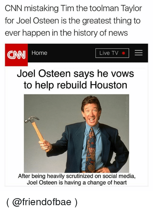 Tims: CNN mistaking Tim the toolman Taylor  for Joel Osteen is the greatest thing to  ever happen in the history of news  CNN Home  Live TVE  Joel Osteen says he vows  to help rebuild Houston  After being heavily scrutinized on social media,  Joel Osteen is having a change of heart ( @friendofbae )