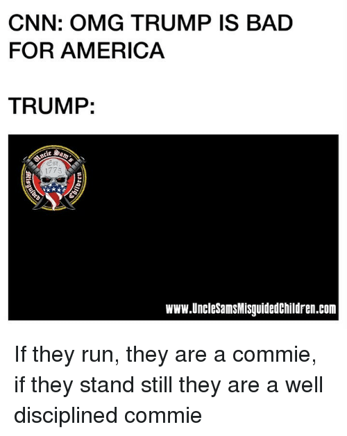 America, Bad, and cnn.com: CNN: OMG TRUMP IS BAD  FOR AMERICA  TRUMP:  Est  www.UncleSamsMisguidedchildren.com If they run, they are a commie, if they stand still they are a well disciplined commie