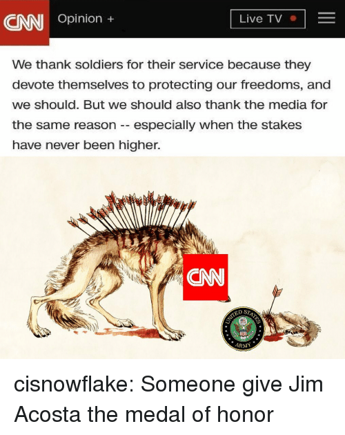 cnn.com, Soldiers, and Tumblr: CNN Opinion ,  Live TV  We thank soldiers for their service because they  devote themselves to protecting our freedoms, and  we should. But we should also thank the media for  the same reason -especially when the stakes  have never been higher.  CNN  ED ST  ARMY cisnowflake:  Someone give Jim Acosta the medal of honor