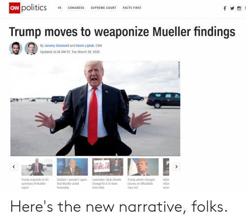 cnn.com, Facts, and Politics: CNN  politics  45 CONGRESS  SUPREME cOURT  FACTS FIRST  Trump moves to weaponize Mueller findings  By Jeremy Diamond and Kevin Liptak, CNN  Updated 11:18 AM ET, Tue March 26, 2019  03:4  Trump responds to AG  summary of Mueller  report  GiulianiI wouldn't agree Lawmaker: Real climate Trump admin changes  that Mueller acted  change fix is to have  more kids  course on Affordable  Care Act  Avlor  refor  wron  honorably Here's the new narrative, folks.