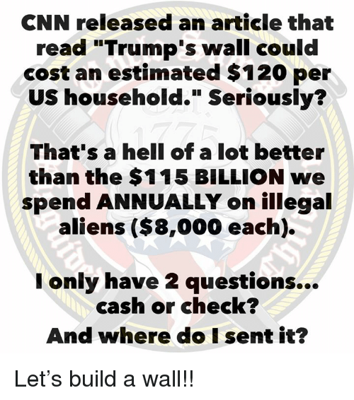 "cnn.com, Aliens, and Hell: CNN released an article that  read ""Trump's wall could  cost an estimated $120 per  US household."" Seriously?  That's a hell of a lot better  than the $115 BILLION we  spend ANNUALLY on illegal  aliens ($8,000 each).  only have 2 questions...  cash or check?  And where do I sent it? Let's build a wall!!"