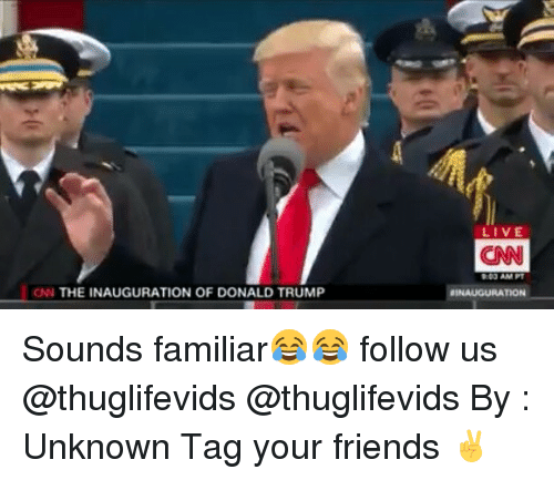Inauguration Of Donald Trump: CNN THE INAUGURATION OF DONALD TRUMP  LIVE  CNN  DOJ AM PT  BINAUGURATION Sounds familiar😂😂 follow us @thuglifevids @thuglifevids By : Unknown Tag your friends ✌