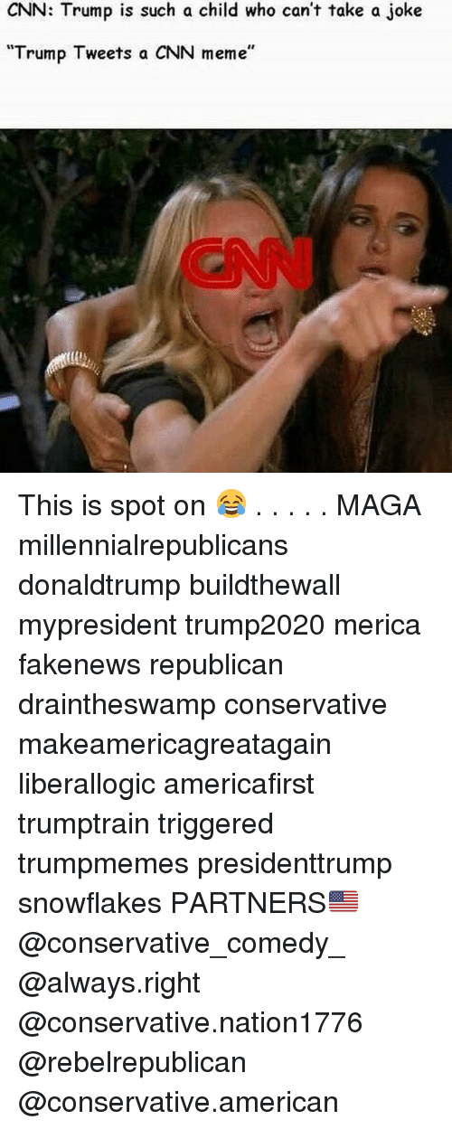 "cnn.com, Meme, and Memes: CNN: Trump is such a child who can't take a joke  Trump Tweets a CNN meme"" This is spot on 😂 . . . . . MAGA millennialrepublicans donaldtrump buildthewall mypresident trump2020 merica fakenews republican draintheswamp conservative makeamericagreatagain liberallogic americafirst trumptrain triggered trumpmemes presidenttrump snowflakes PARTNERS🇺🇸 @conservative_comedy_ @always.right @conservative.nation1776 @rebelrepublican @conservative.american"