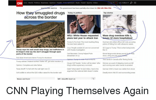 cnn.com, Drugs, and Family: CNN U.S. World Politics Business Opinion Health Fntertainment Style Travel | Sports Video  Live TV  U.S. Edition +  SH  WN WATCH  The government has been partially shut down for 22d 14h 56m 53s  How they smuggled drugs Today in politices  Top stories  across the border  WSJ: White House requested Mass drug overdose kills 1,  plans last year to attack Iran es 12 more hospitalized  Trump to Fox host: The most insulting thing Gunman who klled officer left note accusing  I've ever been askedC  police of hitting him with ultrasonic waves  Cruz: People outside DC are not concerned  with Russia investigation  SE Cupp to Trump: This is what losing looks  Trump says his wall would stop drugs, but traffickers in  El Chapo's trial say the don't smuggle through open  parts of the border  like  linois fairgrounds denies permit for R. Kelly  Carl Bernstein: Trump helped Putin  destabilize US O  show, citing security ang  Teen lands in Canada after fleeing family  Woman accused of skipping manicure bill  ts  Poll: Most Americans blame Trump for shutdown  Trump adviser: Federal workers 'better off,' got extra vacation O  Opinion: Complete and utter failure  Texas sheriff. To hell with the wall right now O  GoFundMe to refund the $20 million raised for the border wall  um  House GOP leader: 'Action will be taken' after  King's white supremacy comment  and running over salon owner is arrested  Debt? What debt? At $22 trillion, here's the  argument the national debt doesn't matter  man WWI U-boat now visible from shore  Deadly storm hits DC and surrounding areas  News and buzz  NEL nlavoffs heat un