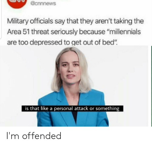 """Reddit, Millennials, and Military: @cnnnews  Military officials say that they aren't taking the  Area 51 threat seriously because """"millennials  are too depressed to get out of bed"""".  is that like a personal attack or something I'm offended"""